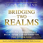 Bridging Two Realms: Learn to Communicate with Your Loved Ones on the Other Side | John Holland