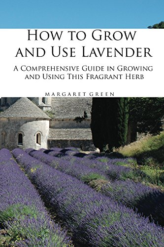 How to Grow and Use Lavender: A Comprehensive Guide in Growing and Using This Fragrant Herb (Growing and Using Plants Book 1) by [Green, Margaret]