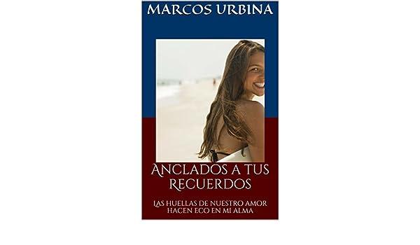 Amazon.com: Anclados a tus Recuerdos: Las huellas de nuestro amor hacen eco en mi alma (Spanish Edition) eBook: Marcos Urbina: Kindle Store
