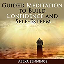 Guided Meditation to Build Confidence and Self-Esteem Audiobook by Alexa Jennings Narrated by Jae Huff