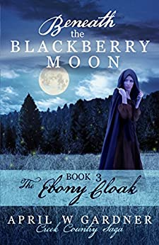 Beneath the Blackberry Moon: the Ebony Cloak: Book 3 (Creek Country Saga) by [Gardner, April W]