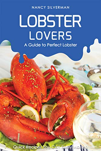 Lobster Lovers - A Guide to Perfect Lobster: Quick Recipes You Can Easily Master!