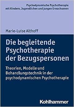Book Die Begleitende Psychotherapie Der Bezugspersonen: Theorien, Modelle Und Behandlungstechnik in Der Psychodynamischen Psychotherapie (Psychodynamische Psychotherapie Mit Kindern, Jugendlichen Un)