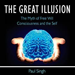 The Great Illusion: The Myth of Free Will, Consciousness, and the Self