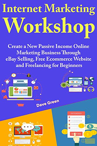 Internet Marketing Workshop: Create a New Passive Income Online Marketing Business Through eBay Selling, Free Ecommerce Website and Freelancing for Beginners (English Edition)