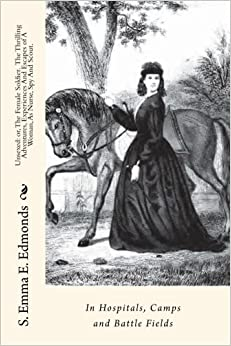 Book Unsexed: or, The Female Soldier. The Thrilling Adventures, Experiences And Escapes of A Woman, As Nurse, Spy And Scout.: In Hospitals, Camps and Battle Fields