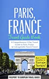 Paris Travel Guide: Paris, France: Travel Guide Book-A Comprehensive 5-Day Travel Guide to Paris, France & Unforgettable French Travel (Best Travel Guides to Europe Series Book 1)