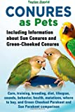 Conures as Pets: Including Information about Sun Conures and Green-Cheeked Conures: Care, training, breeding, diet, lifespan, sounds, behavior. Cheeked Parakeet and Sun Parakeet comparison