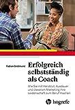 Erfolgreich selbstständig als Coach: Wie Sie mit Herzblut, Ausdauer und cleverem Marketing Ihre Leidenschaft zum Beruf machen