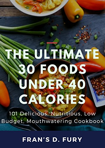 The Ultimate 30 Foods Under 40 Calories: 101 Delicious, Nutritious, Low Budget, Mouthwatering Cookbook by Fran's D. Fury
