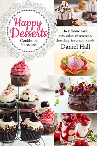 - Happy Desserts. Cookbook 50 recipes: do at home easy: pies, cakes, cheesecake, chocolate, ice cream, candy
