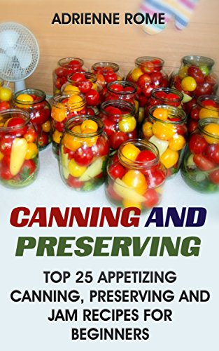 Canning And Preserving: Top 25 Appetizing Canning, Preserving And Jam Recipes For Beginners: (Vegan, Healthy Recipes) by [Rome, Adrienne ]