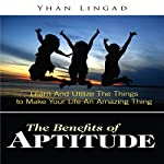 The Benefits of Aptitude: Learn and Utilize the Things to Make Your Life an Amazing Thing | Yhan Lingad