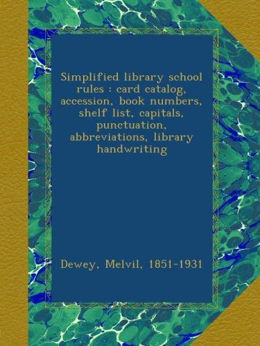 Simplified library school rules : card catalog, accession, book numbers, shelf list, capitals, punctuation, abbreviations, library handwriting