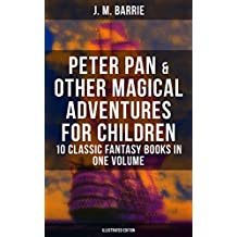 Peter Pan & Other Magical Adventures For Children - 10 Classic Fantasy Books in One Volume (Illustrated Edition): A Kiss for Cinderella, Peter Pan in Kensington ... Tommy and Grizel, Dear Brutus, Mary Rose…