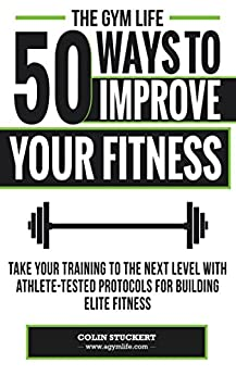 50 Ways To Improve Your Fitness: Take Your Training To The Next Level With Athlete-Tested Protocols For Building Elite Fitness by [Stuckert, Colin]