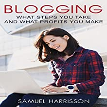 Blogging: What Steps to Take and What Profits You Make Audiobook by Samuel Harrisson Narrated by Chris Brown