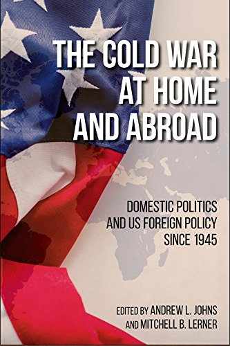 The Cold War at Home and Abroad: Domestic Politics and US Foreign Policy since 1945 (Studies in Conflict, Diplomacy, and Peace)