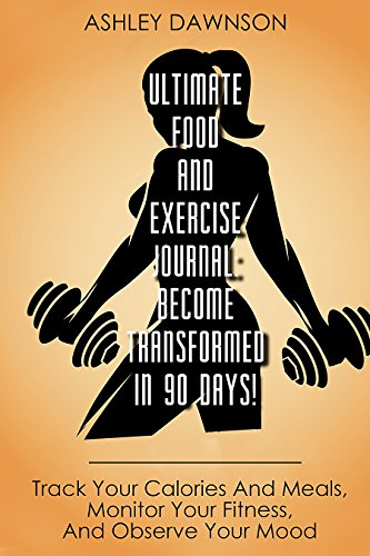 Ultimate Food and Exercise Journal: Become Transformed In 90 days!: Track Your Calories And Meals, Monitor Your Fitness, And Observe Your Mood by [Dawnson, Ashley]
