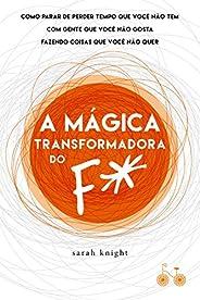 A mágica transformadora do F*: Como parar de perder tempo que você não tem com gente que você não gosta fazend