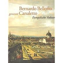 Bernardo Bellotto, Genannt Canaletto: Europeaische Veduten : Eine Ausstellung Des Kunsthistorischen Museums Wien, 16. Mearz Bis 19. Juni 2005