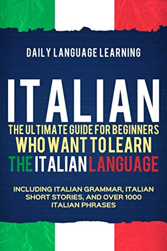 Italian: The Ultimate Guide for Beginners Who Want to Learn the Italian Language, Including Italian Grammar, Italian Short Stories, and Over 1000 Italian -
