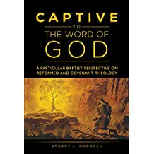 Captive to the Word of God: A Particular Baptist Perspective on Reformed and Covenant Theology