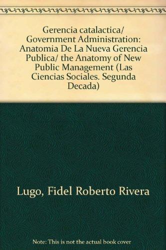 Gerencia catalactica/ Government Administration: Anatomia De La Nueva Gerencia Publica/ the Anatomy of New Public Management (Las Ciencias Sociales. Segunda Decada) (Spanish Edition)