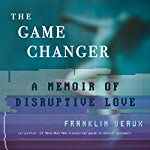 The Game Changer: A Memoir of Disruptive Love | Franklin Veaux