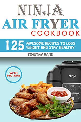 Ninja Air Fryer cookbook: 125 Awesome Recipes to Loss Weight and Stay Healthy by TIMOTHY HAND