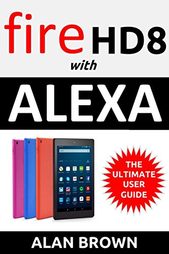 Amazon Fire HD 8: Unlocking Your All-New Fire HD 8 Tablet with Alexa: The Ultimate User Guide on