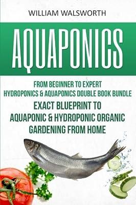 Aquaponics: From Beginner to Expert - Hydroponics & Aquaponics Double Book Bundle - Exact Blueprint to Aquaponic & Hydroponic Organic Gardening From ... For Beginners, Hydroponics for Beginners)