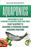 Aquaponics: From Beginner to Expert - Hydroponics & Aquaponics Double Book Bundle - Exact Blueprint to Aquaponic & Hydroponic Organic Gardening From ... For Beginners, Hydroponics for Beginners)