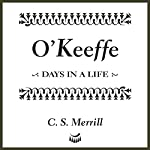 O'Keeffe: Days in a Life | C. S. Merrill