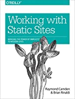 Working with Static Sites: Bringing the Power of Simplicity to Modern Sites Front Cover