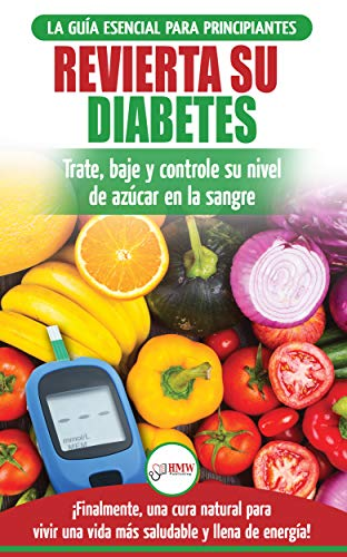 Revierta su diabetes: Guía de dieta natural para principiantes para revertir la diabetes: cure, reduzca y controle su nivel de azúcar en la sangre (libro ... Diabetes Spanish Book) (Spanish Edition)