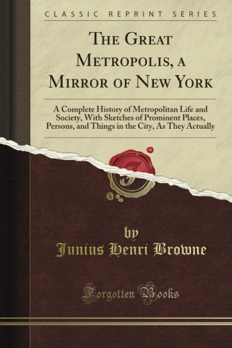 The Great Metropolis, a Mirror of New York: A Complete History of Metropolitan Life and Society, With Sketches of Prominent Places, Persons, and Things in the City, As They Actually (Classic Reprint) PDF