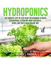 Hydroponics: Complete Step-by-Step Guide for Beginners to Build a Hydroponic System and Grow Vegetables; Herbs and Fruits in an Organic Way