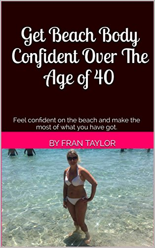 Get Beach Body Confident Over The Age of 40: Feel confident on the beach and make the most of what you have got.