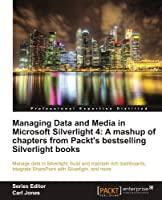 Managing Data and Media in Silverlight 4: A Mashup of Chapters from Packt's Bestselling Silverlight Books Front Cover