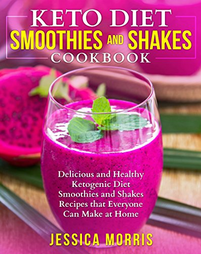 Keto Diet Smoothies and Shakes Cookbook: Delicious and Healthy Ketogenic Diet Smoothies and Shakes Recipes that Everyone Can Make at Home by Jessica  Morris