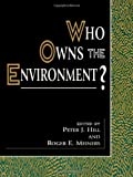 Who Owns the Environment?, Peter J. Hill and Roger E. Meiners, 0847690822
