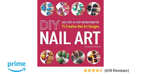 DIY Nail Art: Easy, Step-by-Step Instructions for 75 Creative Nail ...