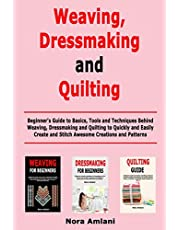 Weaving, Dressmaking and Quilting: Beginner's Guide to Basics, Tools and Techniques Behind Weaving, Dressmaking and Quilting to Quickly and Easily Create and Stitch Awesome Creations and Patterns