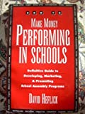 How to Make Money Performing in Schools : The Definitive Guide to Marketing, Developing, and Presenting Performances in Elementary Schools, Heflick, David, 0963870580