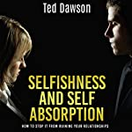 Selfishness and Self Absorption: How to Stop It from Ruining Your Relationships | Ted Dawson