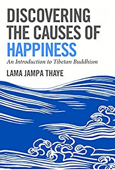 Discovering the Causes of Happiness: An Introduction to Tibetan Buddhism by [Thaye, Jampa]
