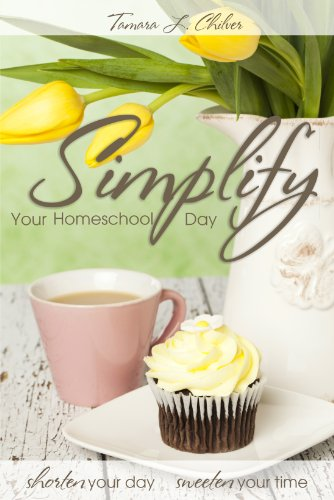 Simplify Your Homeschool Day: Shorten Your Day, Sweeten Your Time by [Chilver, Tamara L.]