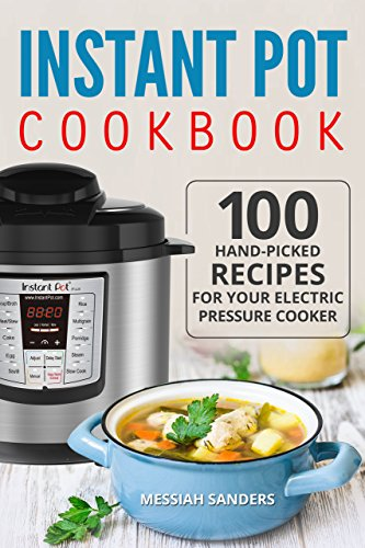 Instant Pot Cookbook: 100 Hand-Picked Recipes for Your Electric Pressure Cooker by Messiah  Sanders