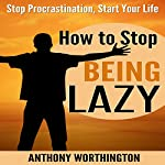 How to Stop Being Lazy: Stop Procrastination, Start Your Life | Anthony Worthington